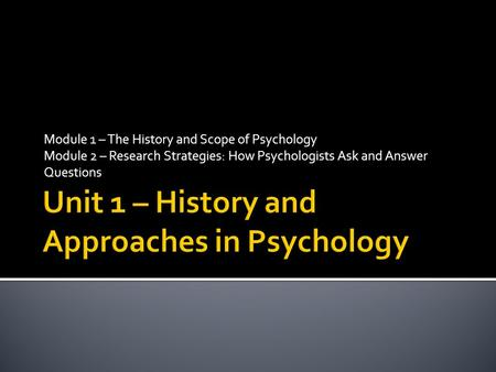 Module 1 – The History and Scope of Psychology Module 2 – Research Strategies: How Psychologists Ask and Answer Questions.