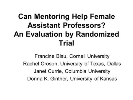 Can Mentoring Help Female Assistant Professors? An Evaluation by Randomized Trial Francine Blau, Cornell University Rachel Croson, University of Texas,