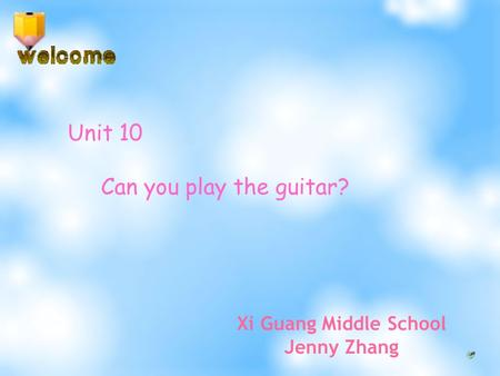 Unit 10 Can you play the guitar? Xi Guang Middle School Jenny Zhang.