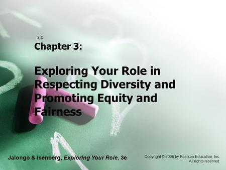 Jalongo & Isenberg, Exploring Your Role, 3e Copyright © 2008 by Pearson Education, Inc. All rights reserved. 3.1 Chapter 3: Exploring Your Role in Respecting.