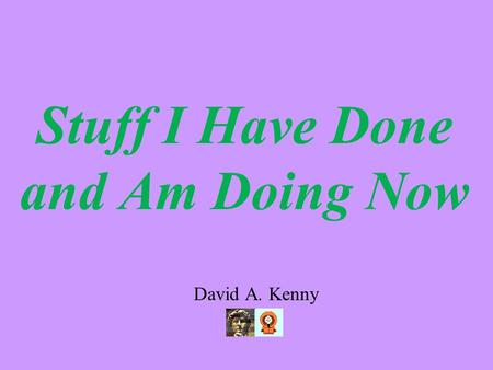 Stuff I Have Done and Am Doing Now David A. Kenny.