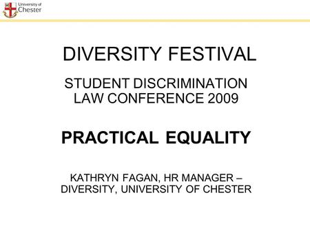 DIVERSITY FESTIVAL STUDENT DISCRIMINATION LAW CONFERENCE 2009 PRACTICAL EQUALITY KATHRYN FAGAN, HR MANAGER – DIVERSITY, UNIVERSITY OF CHESTER.