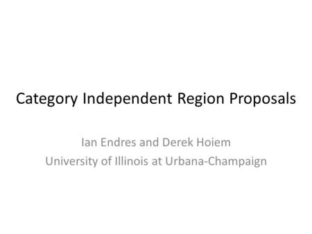 Category Independent Region Proposals Ian Endres and Derek Hoiem University of Illinois at Urbana-Champaign.
