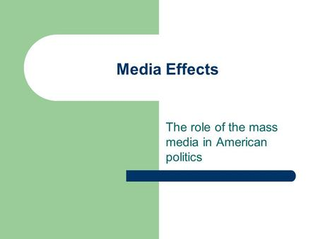 Media Effects The role of the mass media in American politics.