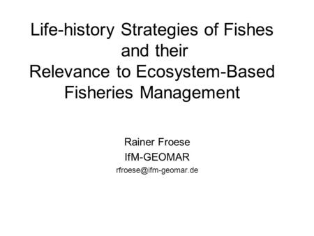 Life-history Strategies of Fishes and their Relevance to Ecosystem-Based Fisheries Management Rainer Froese IfM-GEOMAR