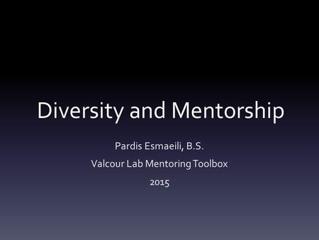 Diversity and Mentorship Pardis Esmaeili, B.S. Valcour Lab Mentoring Toolbox 2015.