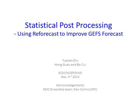 Statistical Post Processing - Using Reforecast to Improve GEFS Forecast Yuejian Zhu Hong Guan and Bo Cui ECM/NCEP/NWS Dec. 3 rd 2013 Acknowledgements: