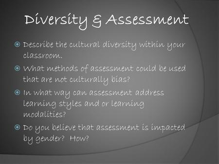 Diversity & Assessment  Describe the cultural diversity within your classroom.  What methods of assessment could be used that are not culturally bias?