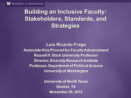Building an Inclusive Faculty: Stakeholders, Standards, and Strategies Luis Ricardo Fraga Associate Vice Provost for Faculty Advancement Russell F. Stark.