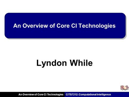 CITS7212: Computational Intelligence An Overview of Core CI Technologies Lyndon While.