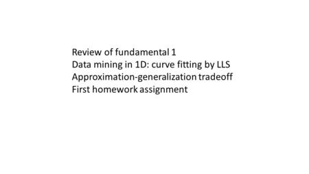 Review of fundamental 1 Data mining in 1D: curve fitting by LLS Approximation-generalization tradeoff First homework assignment.
