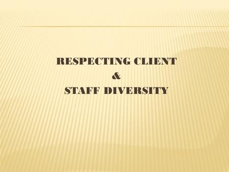 RESPECTING CLIENT & STAFF DIVERSITY. Culture is:  Provides rules for dealing with universal events.  Provides strength & stability  Continual change.