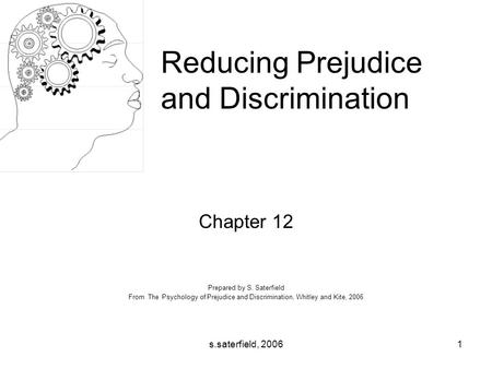 S.saterfield, 20061 Chapter 12 Prepared by S. Saterfield From The Psychology of Prejudice and Discrimination, Whitley and Kite, 2006 Reducing Prejudice.