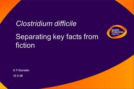 Clostridium difficile Separating key facts from fiction S P Borriello 16.5.08.