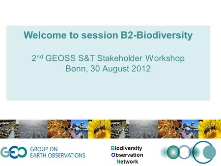 Welcome to session B2-Biodiversity 2 nd GEOSS S&T Stakeholder Workshop Bonn, 30 August 2012 Biodiversity Observation Network.