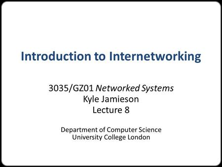 Introduction to Internetworking 3035/GZ01 Networked Systems Kyle Jamieson Lecture 8 Department of Computer Science University College London.