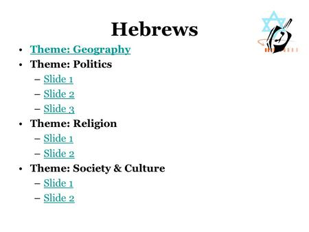 Hebrews Theme: Geography Theme: Politics –Slide 1Slide 1 –Slide 2Slide 2 –Slide 3Slide 3 Theme: Religion –Slide 1Slide 1 –Slide 2Slide 2 Theme: Society.