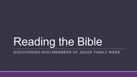 Reading the Bible DISCOVERING WHO MEMBERS OF JESUS' FAMILY WERE.