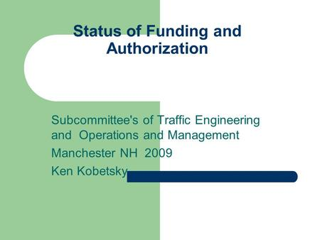 Status of Funding and Authorization Subcommittee's of Traffic Engineering and Operations and Management Manchester NH 2009 Ken Kobetsky.