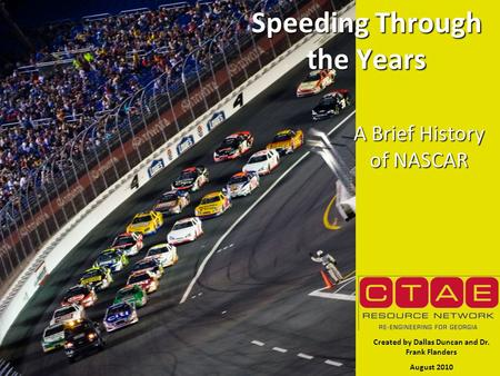 Speeding Through the Years A Brief History of NASCAR Created by Dallas Duncan and Dr. Frank Flanders August 2010.