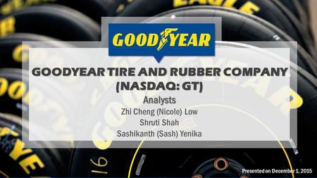 Presented on December 1, 2015 GOODYEAR TIRE AND RUBBER COMPANY (NASDAQ: GT) Analysts Zhi Cheng (Nicole) Low Shruti Shah Sashikanth (Sash) Yenika.