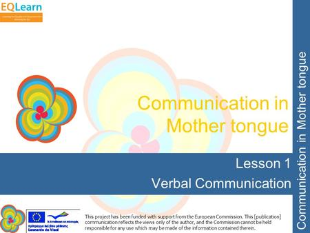 Communication in Mother tongue This project has been funded with support from the European Commission. This [publication] communication reflects the views.