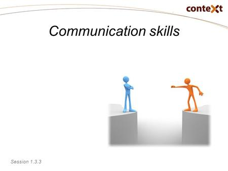 Communication skills Session 1.3.3. Communication skills Prepare communications to achieve results Reflect on personal communication skills Session 1.3.3.