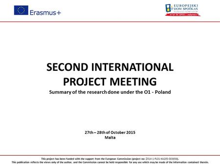 SECOND INTERNATIONAL PROJECT MEETING Summary of the research done under the O1 - Poland 27th – 28th of October 2015 Malta This project has been funded.