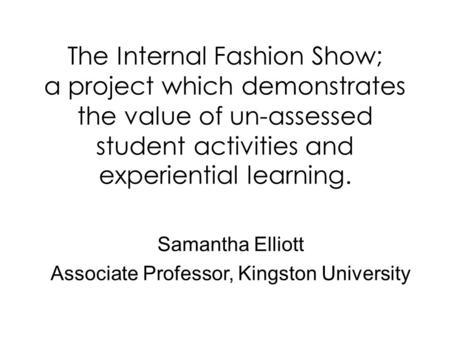 The Internal Fashion Show; a project which demonstrates the value of un-assessed student activities and experiential learning. Samantha Elliott Associate.