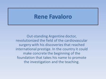 Out-standing Argentine doctor, revolutionized the field of the cardiovascular surgery with his discoveries that reached international prestige. In the.