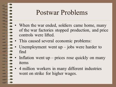 Postwar Problems When the war ended, soldiers came home, many of the war factories stopped production, and price controls were lifted. This caused several.
