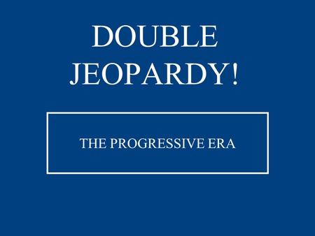 DOUBLE JEOPARDY! THE PROGRESSIVE ERA Wilson TR and Taft Progressive People and Places Legislation Progressive Potpourri 200 400 600 800 1000 DOUBLE JEOPARDY!