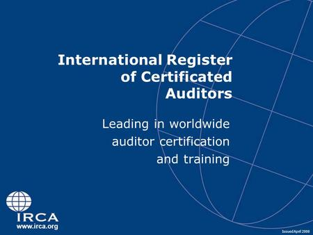 Www.irca.org International Register of Certificated Auditors Leading in worldwide auditor certification and training Issued April 2008.