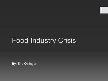 Food Industry Crisis By: Eric Oplinger. America and Foodborne Illness  Foodborne Illness: A disease that is transmitted by eating or handling contaminated.