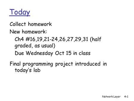 Network Layer4-1 Today Collect homework New homework: Ch4 #16,19,21-24,26,27,29,31 (half graded, as usual) Due Wednesday Oct 15 in class Final programming.