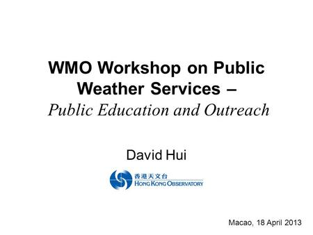 WMO Workshop on Public Weather Services – Public Education and Outreach David Hui Macao, 18 April 2013.