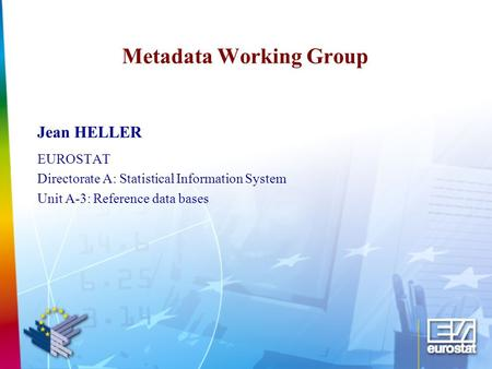 Metadata Working Group Jean HELLER EUROSTAT Directorate A: Statistical Information System Unit A-3: Reference data bases.