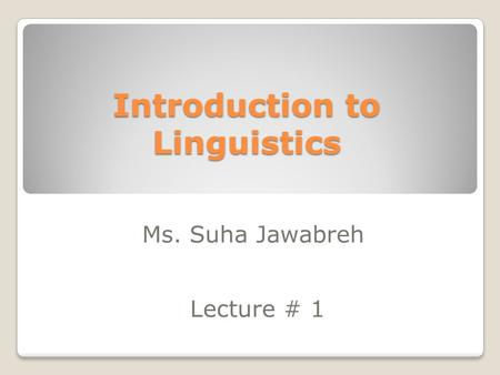 Introduction to Linguistics Ms. Suha Jawabreh Lecture # 1.