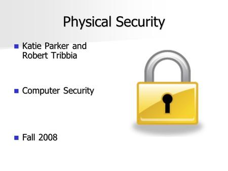 Physical Security Katie Parker and Robert Tribbia Katie Parker and Robert Tribbia Computer Security Computer Security Fall 2008 Fall 2008.
