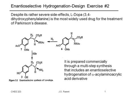CHEE 323J.S. Parent1 Enantioselective Hydrogenation-Design Exercise #2 Despite its rather severe side-effects, L-Dopa (3,4- dihydroxyphenylalanine) is.