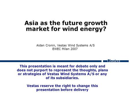 Asia as the future growth market for wind energy? Aidan Cronin, Vestas Wind Systems A/S EWEC Milan 2007 This presentation is meant for debate only and.