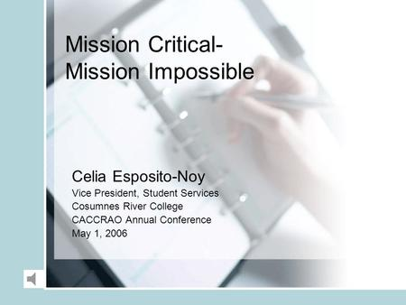 Mission Critical- Mission Impossible Celia Esposito-Noy Vice President, Student Services Cosumnes River College CACCRAO Annual Conference May 1, 2006.