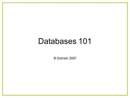 Databases 101 © Dolinski 2007. What you will learn How relational databases work What are the components that make up a database How to create each component.