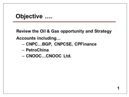 1 Objective …. Review the Oil & Gas opportunity and Strategy Accounts including … – CNPC … BGP, CNPCSE, CPFinance – PetroChina – CNOOC … CNOOC Ltd.