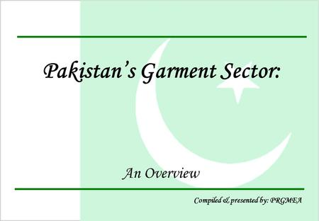 1 Pakistan's Garment Sector: An Overview Compiled & presented by: PRGMEA.