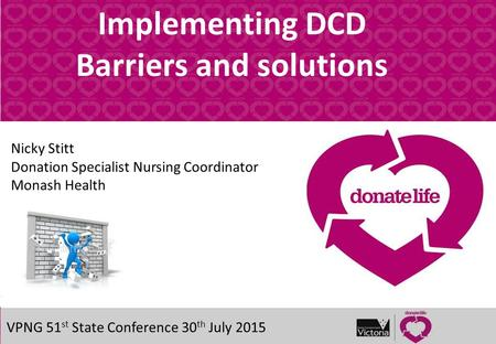 Title of presentation Implementing DCD Barriers and solutions VPNG 51 st State Conference 30 th July 2015 Nicky Stitt Donation Specialist Nursing Coordinator.