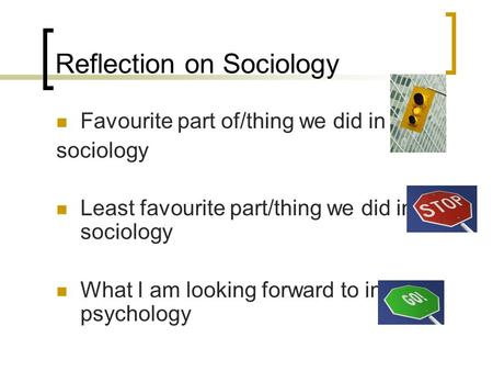 Reflection on Sociology Favourite part of/thing we did in sociology Least favourite part/thing we did in sociology What I am looking forward to in psychology.