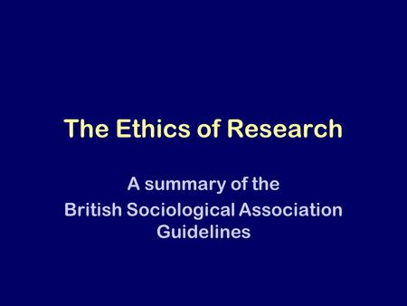 The Ethics of Research A summary of the British Sociological Association Guidelines.