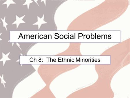 American Social Problems Ch 8: The Ethnic Minorities.
