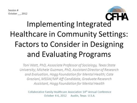 Implementing Integrated Healthcare in Community Settings: Factors to Consider in Designing and Evaluating Programs Toni Watt, PhD, Associate Professor.